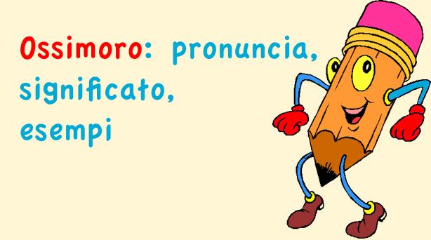 Ossimoro: pronuncia, significato, esempi